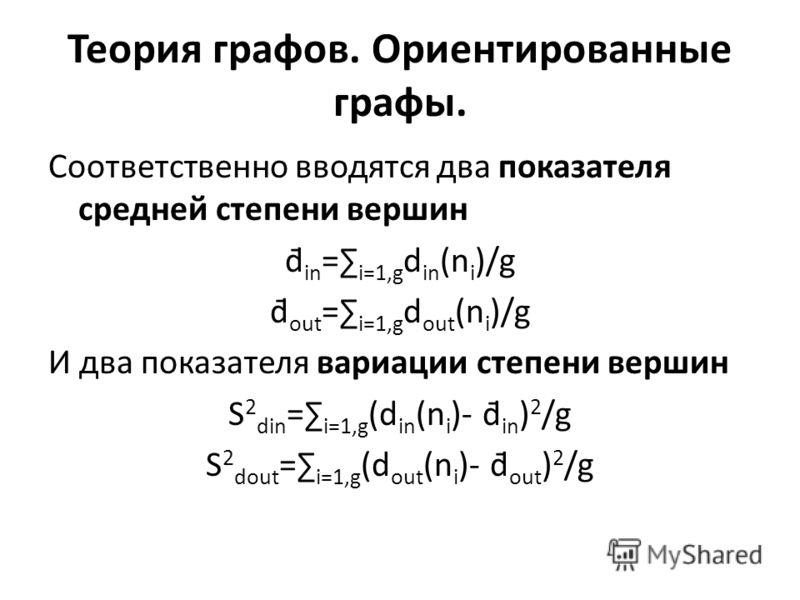 Соответственно вводятся два показателя средней степени вершин d̄ in = i=1,g d in (n i )/g d̄ out = i=1,g d out (n i )/g И два показателя вариации степени вершин S 2 din = i=1,g (d in (n i )- d̄ in ) 2 /g S 2 dout = i=1,g (d out (n i )- d̄ out ) 2 /g