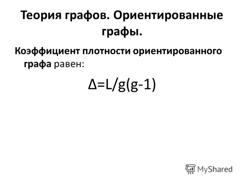 Теория графов. Ориентированные графы. Коэффициент плотности ориентированного графа равен: Δ=L/g(g-1)