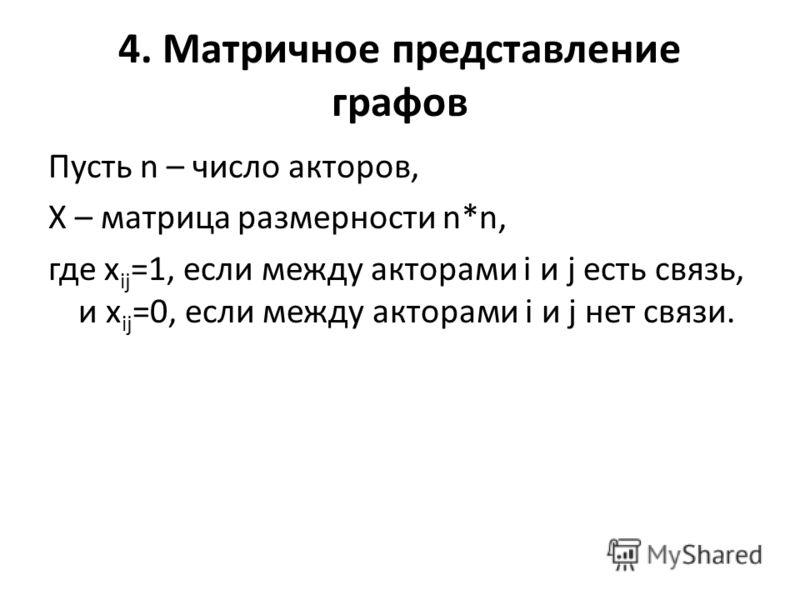 4. Матричное представление графов Пусть n – число акторов, X – матрица размерности n*n, где x ij =1, если между акторами i и j есть связь, и x ij =0, если между акторами i и j нет связи.