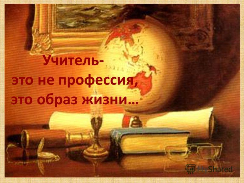Учитель- это не профессия, это образ жизни…