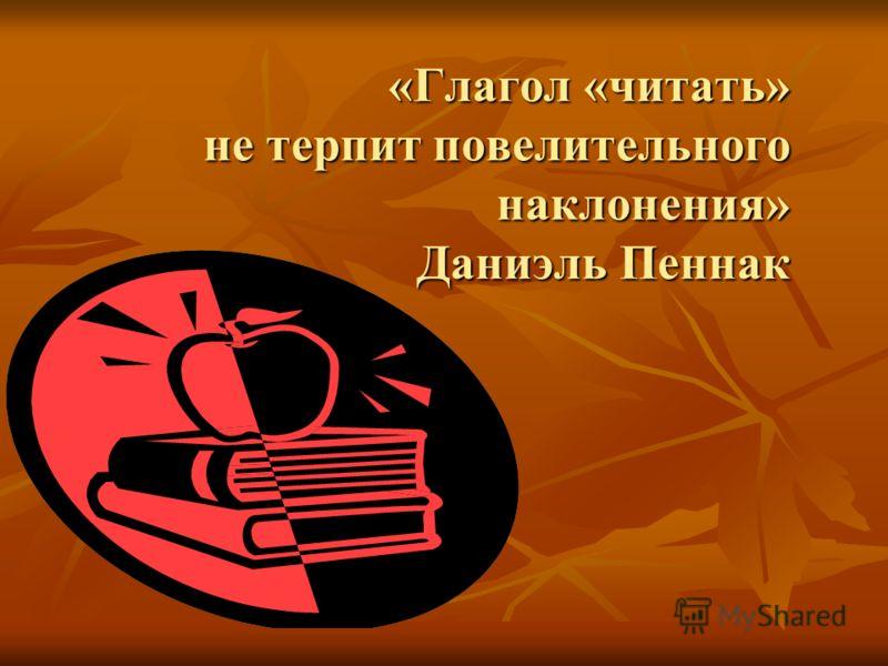 «Глагол «читать» не терпит повелительного наклонения» Даниэль Пеннак «Глагол «читать» не терпит повелительного наклонения» Даниэль Пеннак