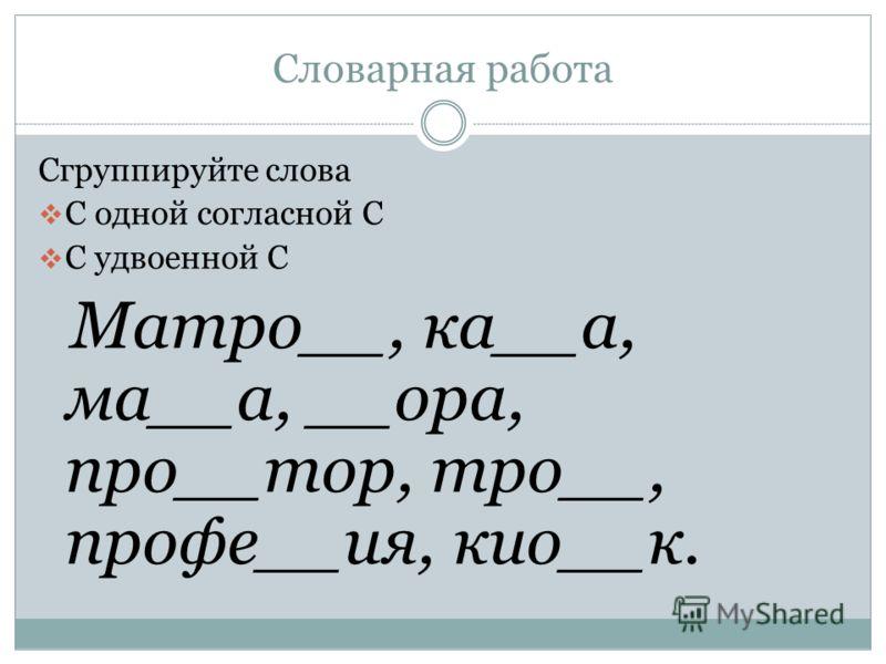 Словарная работа Сгруппируйте слова С одной согласной С С удвоенной С Матро__, ка__а, ма__а, __ора, про__тор, тро__, профе__ия, кио__к.