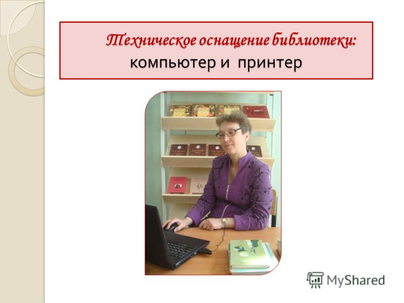 Техническое оснащение библиотеки: компьютер и принтер Техническое оснащение библиотеки: компьютер и принтер