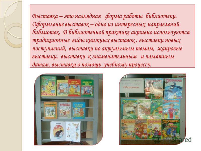Выставка – это наглядная форма работы библиотеки. Оформление выставок – одно из интересных направлений библиотек. В библиотечной практике активно используются традиционные виды книжных выставок : выставки новых поступлений, выставки по актуальным тем