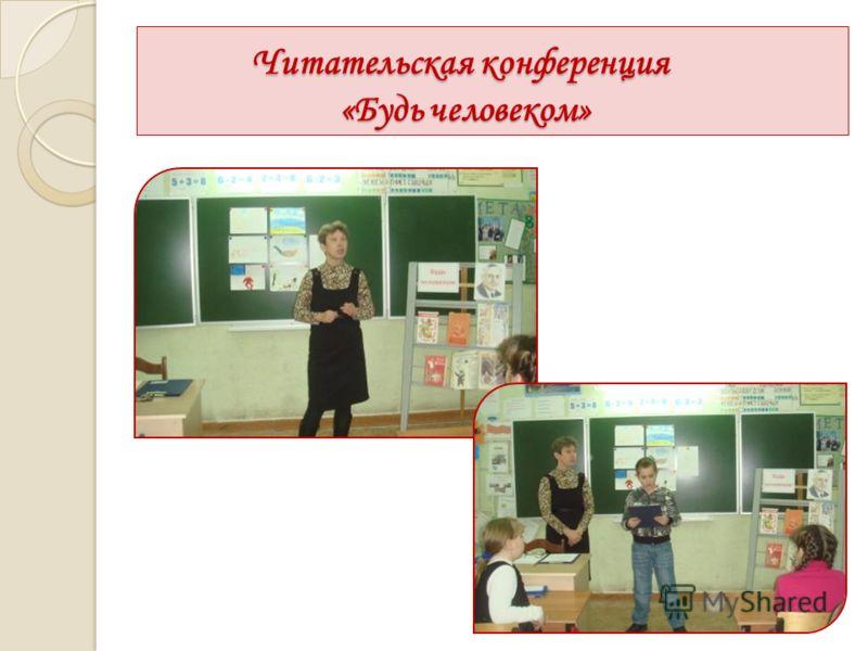 Читательская конференция «Будь человеком» Читательская конференция «Будь человеком»
