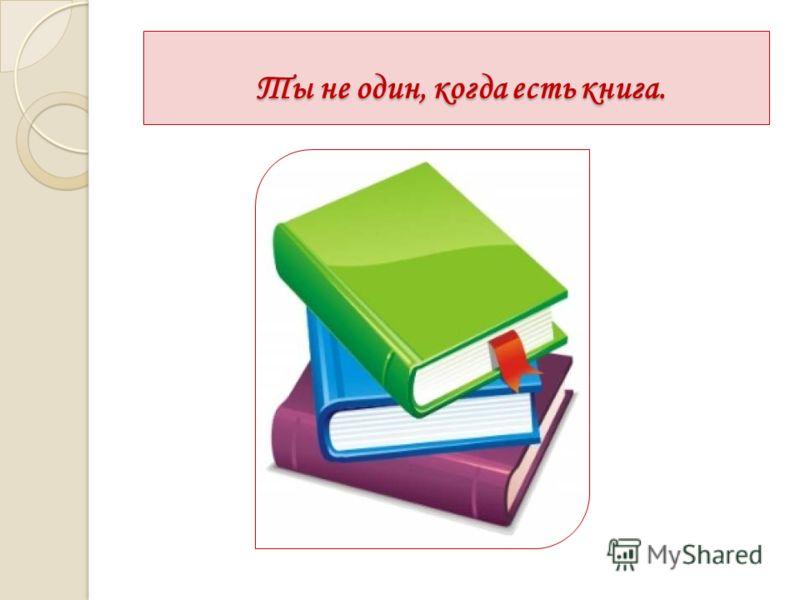 Ты не один, когда есть книга. Ты не один, когда есть книга.