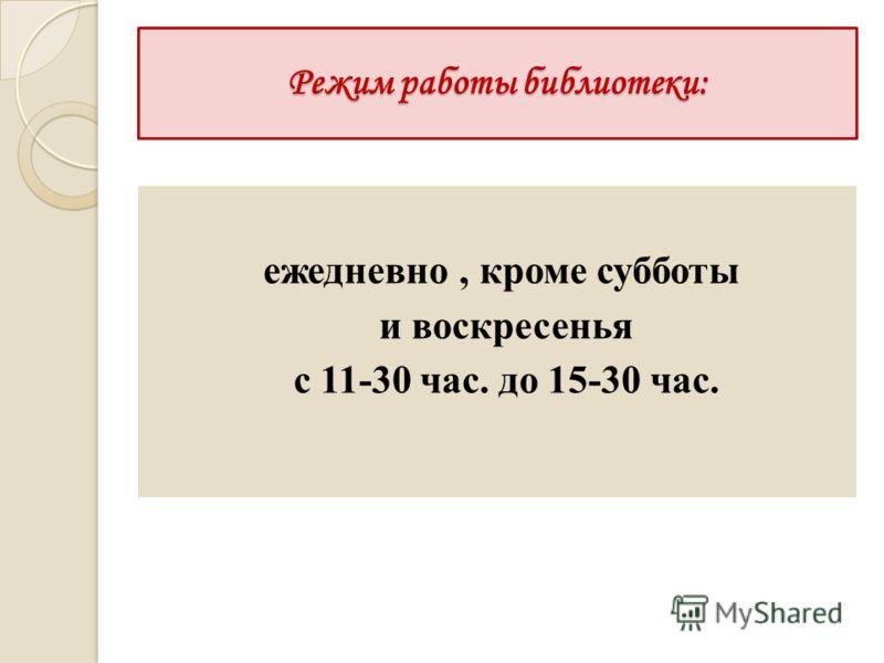 Режим работы библиотеки: ежедневно, кроме субботы и воскресенья с 11-30 час. до 15-30 час.
