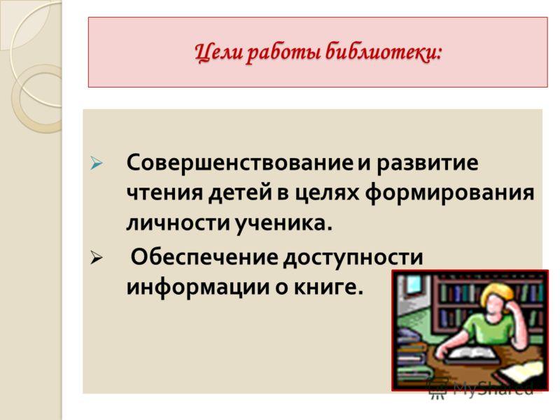 Цели работы библиотеки: Совершенствование и развитие чтения детей в целях формирования личности ученика. Обеспечение доступности информации о книге.