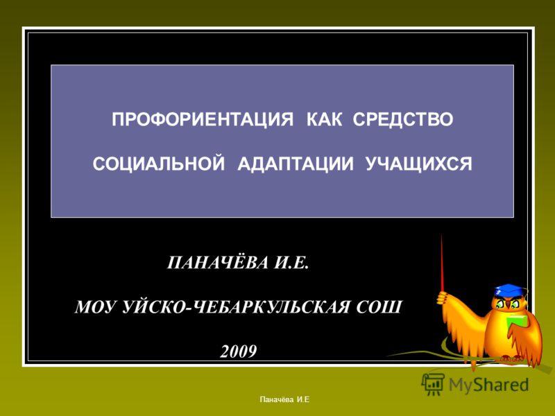 ПАНАЧЁВА И.Е. МОУ УЙСКО-ЧЕБАРКУЛЬСКАЯ СОШ 2009 ПРОФОРИЕНТАЦИЯ КАК СРЕДСТВО СОЦИАЛЬНОЙ АДАПТАЦИИ УЧАЩИХСЯ Паначёва И.Е