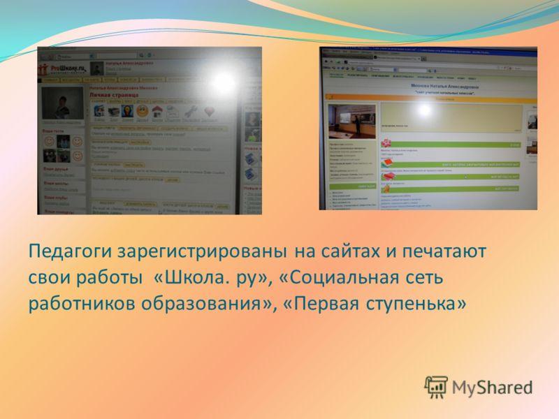 Педагоги зарегистрированы на сайтах и печатают свои работы «Школа. ру», «Социальная сеть работников образования», «Первая ступенька»