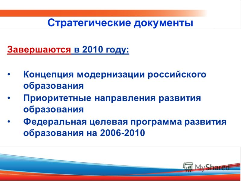 Завершаются в 2010 году: Концепция модернизации российского образования Приоритетные направления развития образования Федеральная целевая программа развития образования на 2006-2010 Стратегические документы