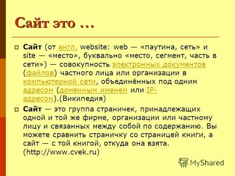 Сайт это … Сайт (от англ. website: web «паутина, сеть» и site «место», буквально «место, сегмент, часть в сети») совокупность электронных документов (файлов) частного лица или организации в компьютерной сети, объединённых под одним адресом (доменным