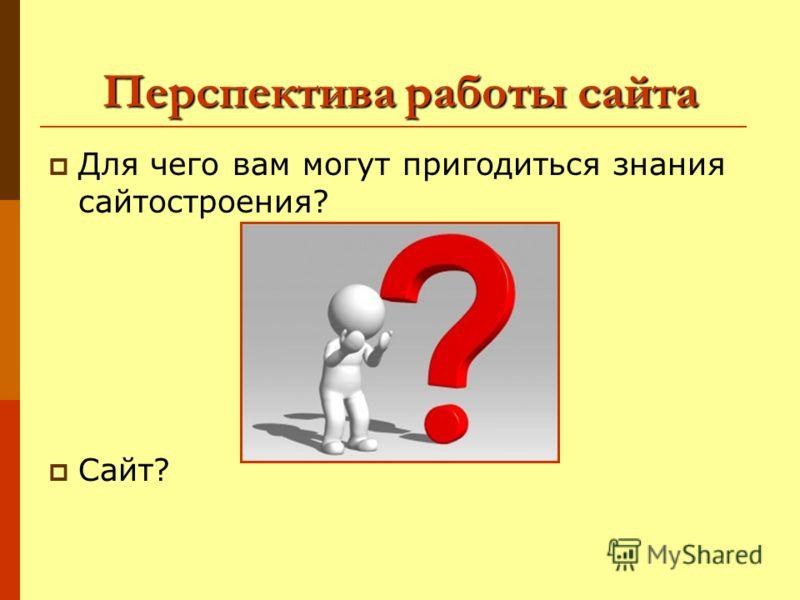 Перспектива работы сайта Для чего вам могут пригодиться знания сайтостроения? Сайт?