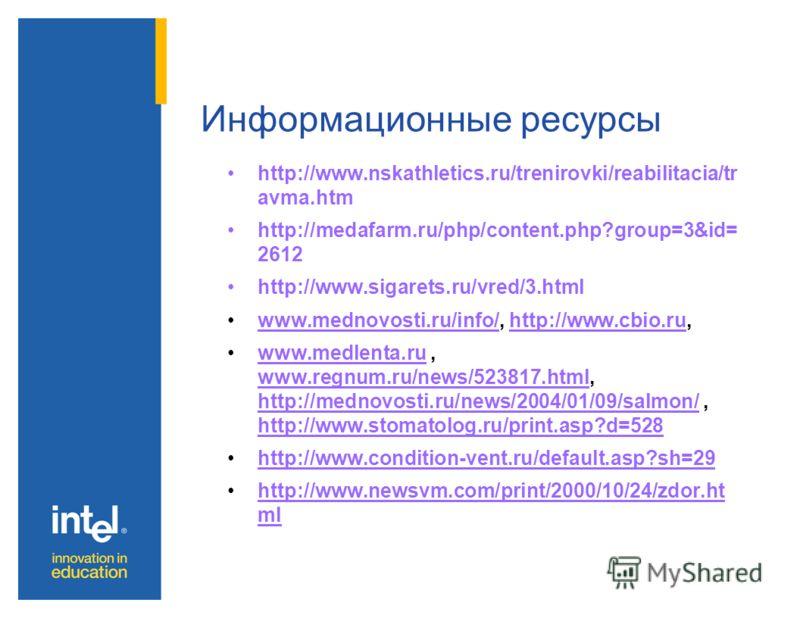 Информационные ресурсы http://www.nskathletics.ru/trenirovki/reabilitacia/tr avma.htm http://medafarm.ru/php/content.php?group=3&id= 2612 http://www.sigarets.ru/vred/3.html www.mednovosti.ru/info/, http://www.cbio.ru,www.mednovosti.ru/info/http://www