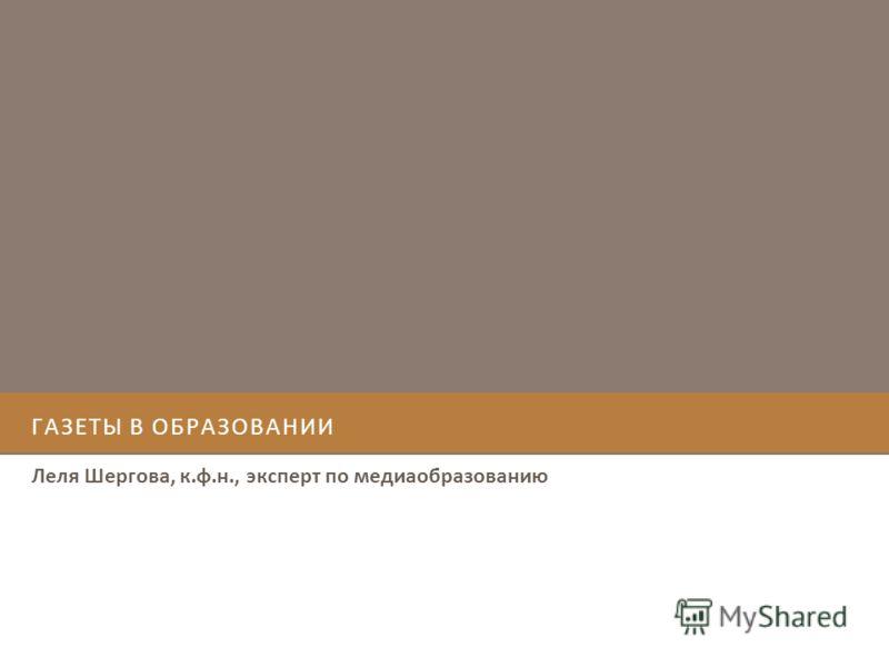 ГАЗЕТЫ В ОБРАЗОВАНИИ Леля Шергова, к.ф.н., эксперт по медиаобразованию