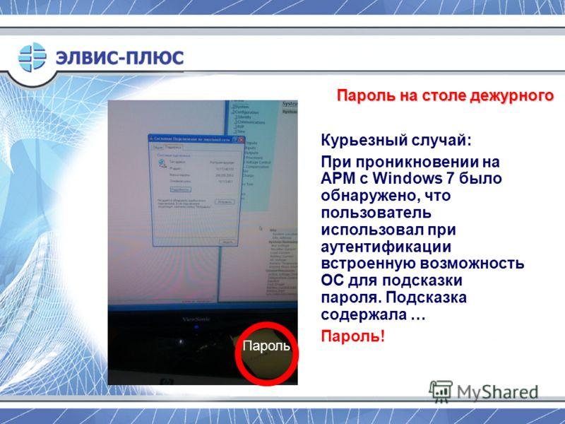 Пароль на столе дежурного Курьезный случай: При проникновении на АРМ с Windows 7 было обнаружено, что пользователь использовал при аутентификации встроенную возможность ОС для подсказки пароля. Подсказка содержала … Пароль! Пароль