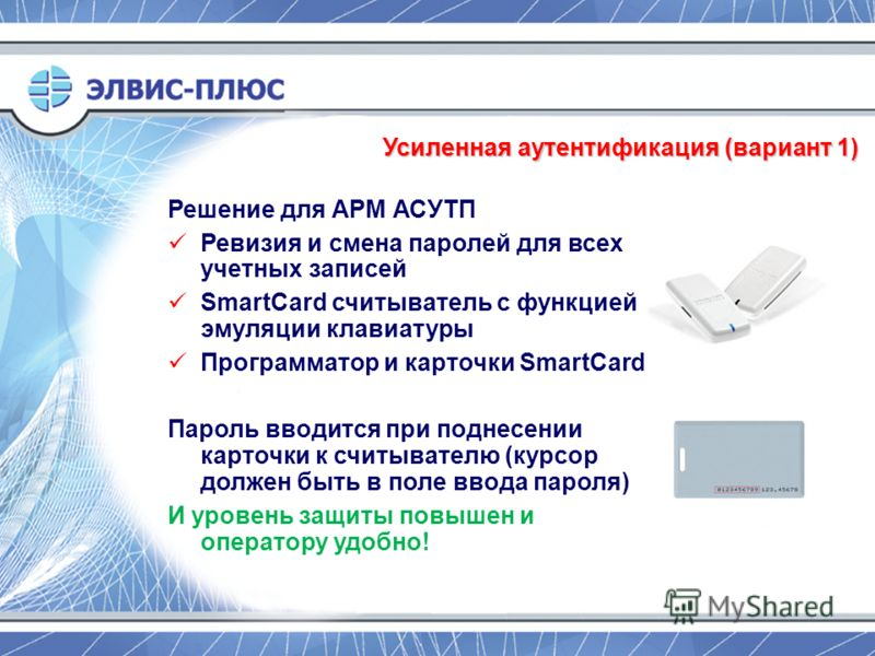 Усиленная аутентификация (вариант 1) Решение для АРМ АСУТП Ревизия и смена паролей для всех учетных записей SmartCard считыватель с функцией эмуляции клавиатуры Программатор и карточки SmartCard Пароль вводится при поднесении карточки к считывателю (