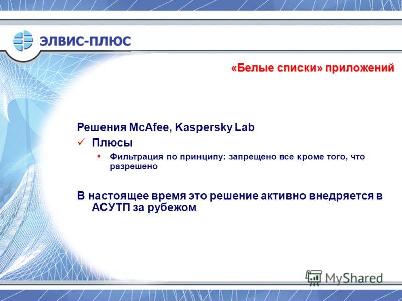 «Белые списки» приложений Решения McAfee, Kaspersky Lab Плюсы Фильтрация по принципу: запрещено все кроме того, что разрешено В настоящее время это решение активно внедряется в АСУТП за рубежом