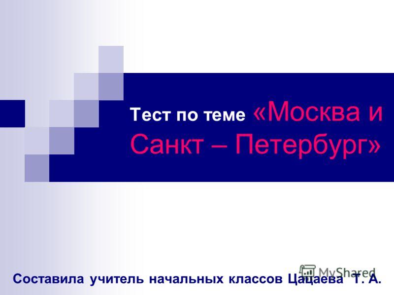 Тест по теме «Москва и Санкт – Петербург» Составила учитель начальных классов Цацаева Т. А.