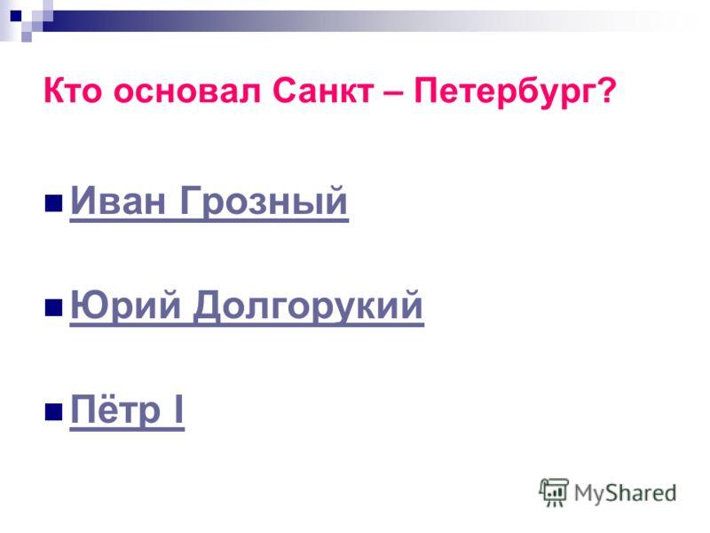Кто основал Санкт – Петербург? Иван Грозный Юрий Долгорукий Пётр I Пётр I
