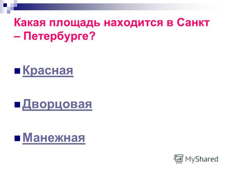 Какая площадь находится в Санкт – Петербурге? Красная Дворцовая Манежная