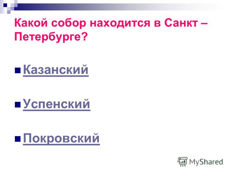 Какой собор находится в Санкт – Петербурге? Казанский Успенский Покровский