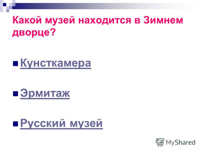 Какой музей находится в Зимнем дворце? Кунсткамера Эрмитаж Русский музей