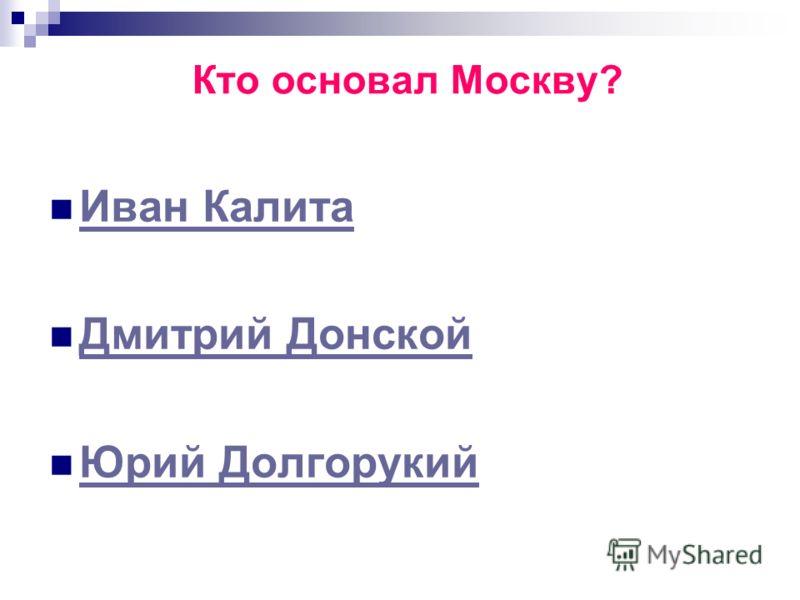Кто основал Москву? Иван Калита Дмитрий Донской Юрий Долгорукий