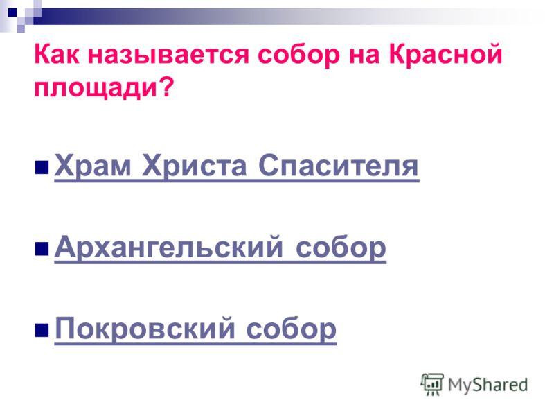 Как называется собор на Красной площади? Храм Христа Спасителя Архангельский собор Покровский собор