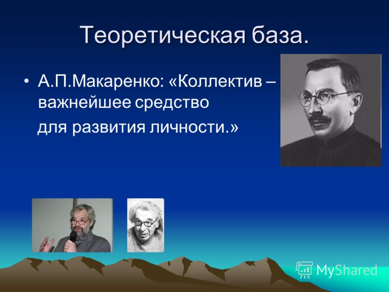 Теоретическая база. А.П.Макаренко: «Коллектив – важнейшее средство для развития личности.»