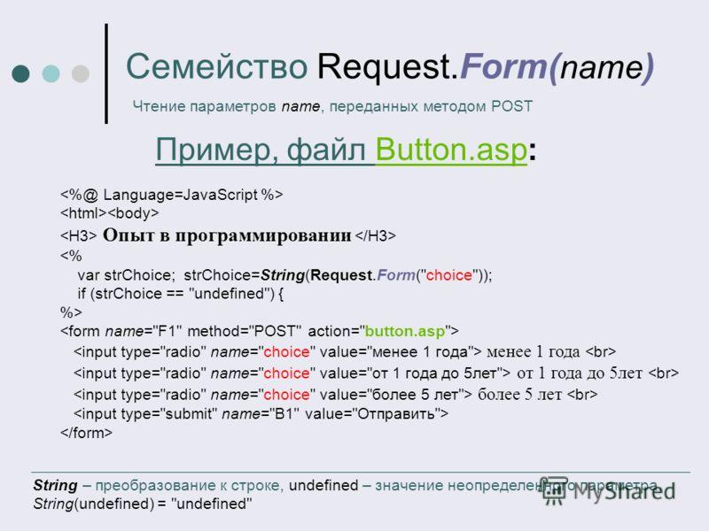 Семейство Request.Form( name ) Чтение параметров name, переданных методом POST Опыт в программировании  менее 1 года от 1 года до 5лет более 5 лет String – преобразование к строке, undefined – значение неопределенного параметра, String(undefined) =