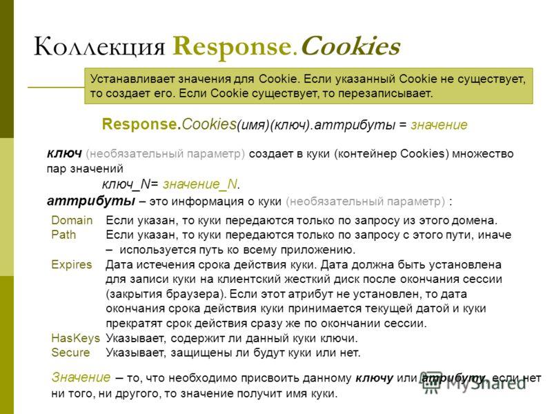 Коллекция Response.Cookies Response.Cookies (имя)(ключ).аттрибуты = значение ключ (необязательный параметр) создает в куки (контейнер Cookies) множество пар значений ключ_N= значение_N. аттрибуты – это информация о куки (необязательный параметр) : Do