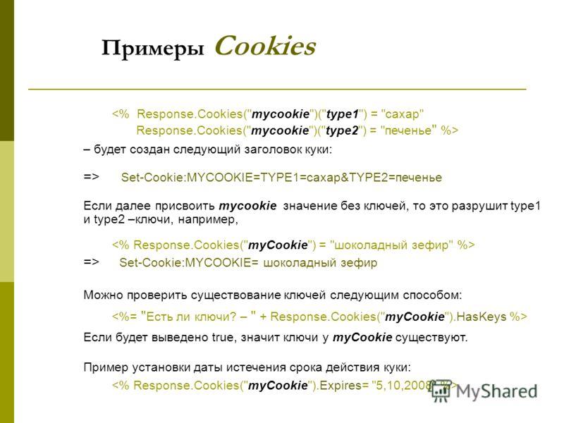 – будет создан следующий заголовок куки: => Set-Cookie:MYCOOKIE=TYPE1=сахар&TYPE2=печенье Если далее присвоить mycookie значение без ключей, то это разрушит type1 и type2 –ключи, например, => Set-Cookie:MYCOOKIE= шоколадный зефир Можно проверить суще