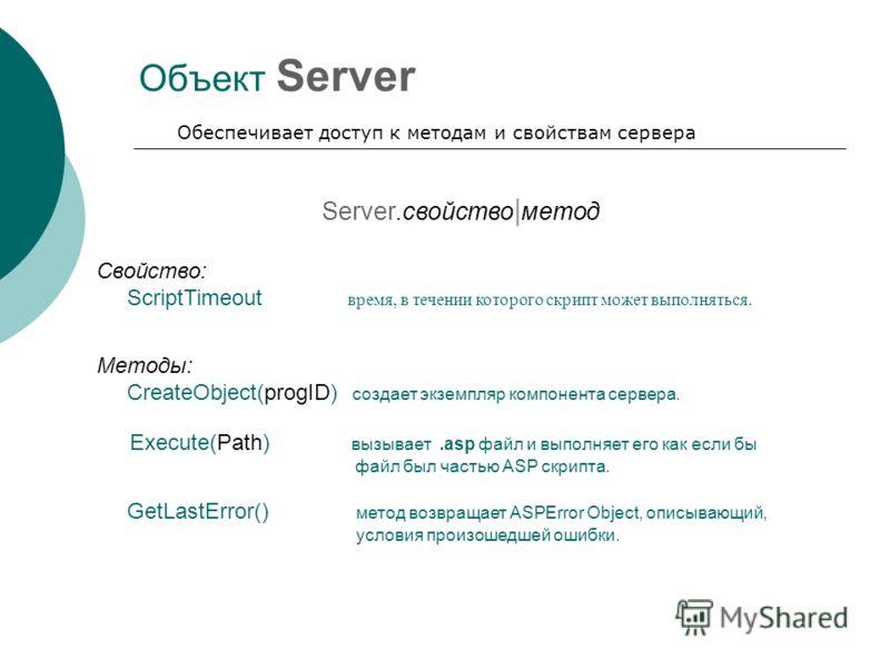 Объект Server Обеспечивает доступ к методам и свойствам сервера Server.свойство | метод Свойство: ScriptTimeout время, в течении которого скрипт может выполняться. Методы: CreateObject(progID) создает экземпляр компонента сервера. Execute(Path) вызыв