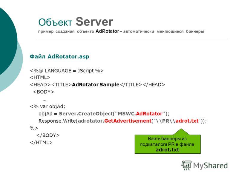 Объект Server пример создания объекта AdRotator – автоматически меняющиеся баннеры Файл AdRotator.asp AdRotator Sample …  Взять баннеры из подкаталога PR в файле adrot.txt