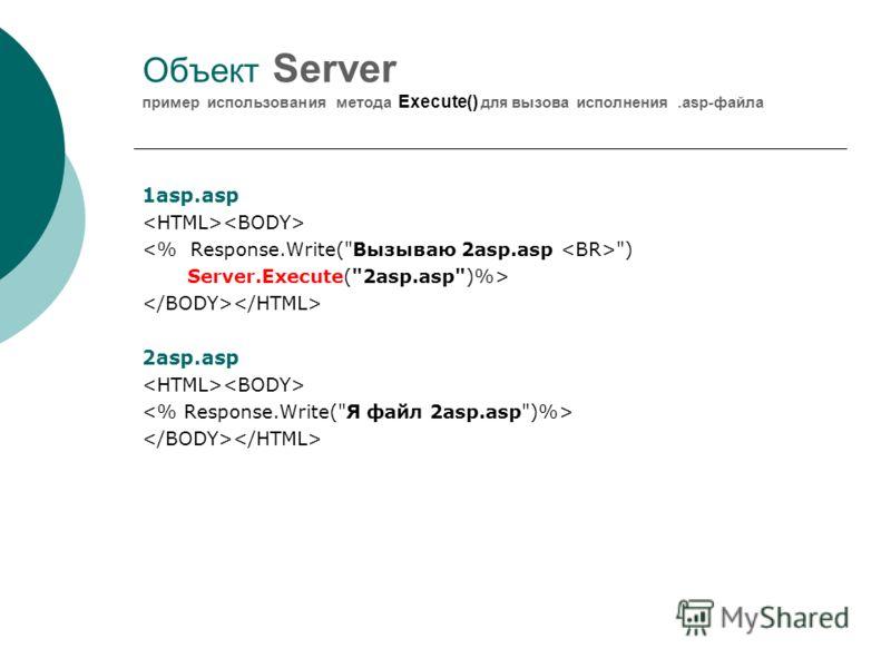 Объект Server пример использования метода Execute() для вызова исполнения.asp-файла 1asp.asp ) Server.Execute(2asp.asp)%> 2asp.asp
