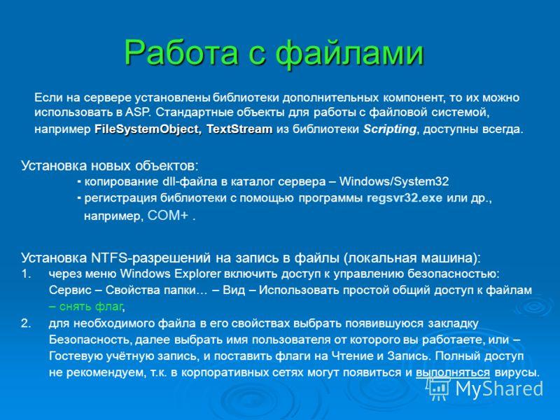 Работа с файлами FileSystemObject, TextStream Если на сервере установлены библиотеки дополнительных компонент, то их можно использовать в ASP. Стандартные объекты для работы с файловой системой, например FileSystemObject, TextStream из библиотеки Scr