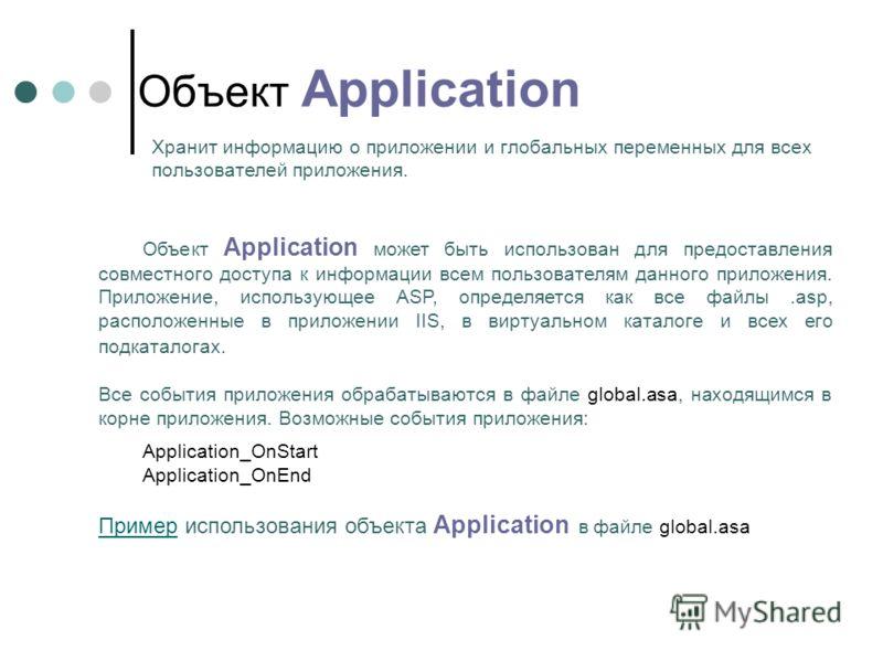 Объект Application может быть использован для предоставления совместного доступа к информации всем пользователям данного приложения. Приложение, использующее ASP, определяется как все файлы.asp, расположенные в приложении IIS, в виртуальном каталоге