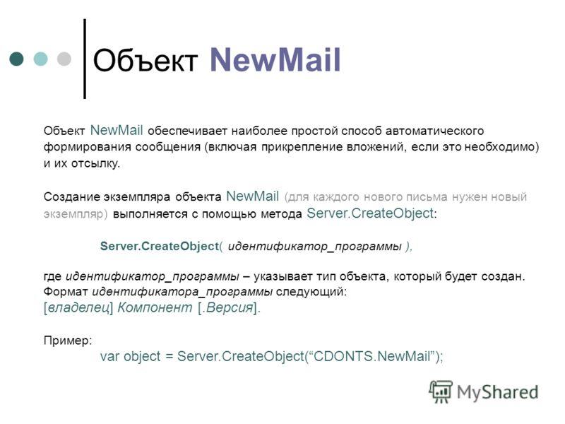 Объект NewMail Объект NewMail обеспечивает наиболее простой способ автоматического формирования сообщения (включая прикрепление вложений, если это необходимо) и их отсылку. Создание экземпляра объекта NewMail (для каждого нового письма нужен новый эк