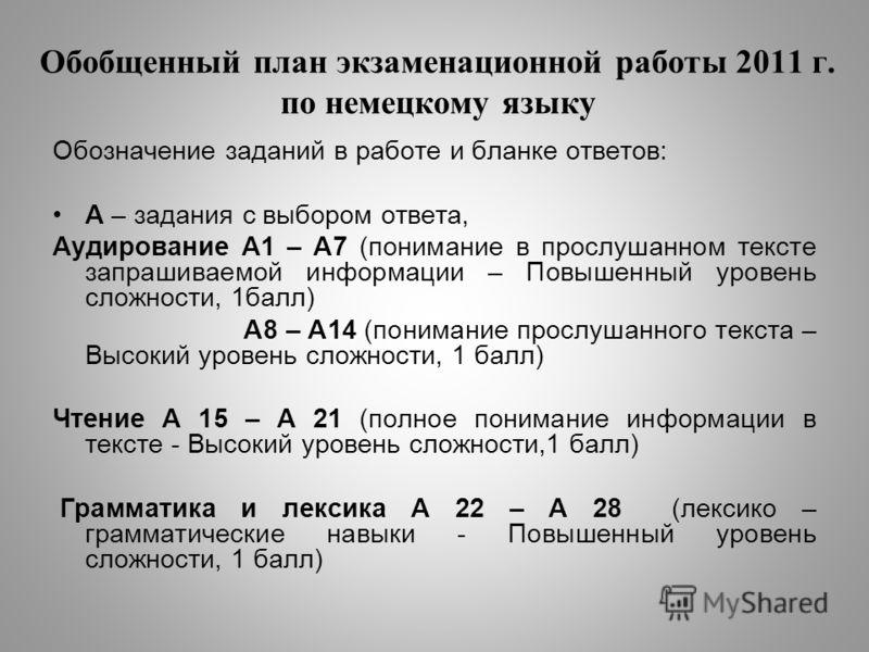 Обобщенный план экзаменационной работы 2011 г. по немецкому языку Обозначение заданий в работе и бланке ответов: А – задания с выбором ответа, Аудирование А1 – А7 (понимание в прослушанном тексте запрашиваемой информации – Повышенный уровень сложност