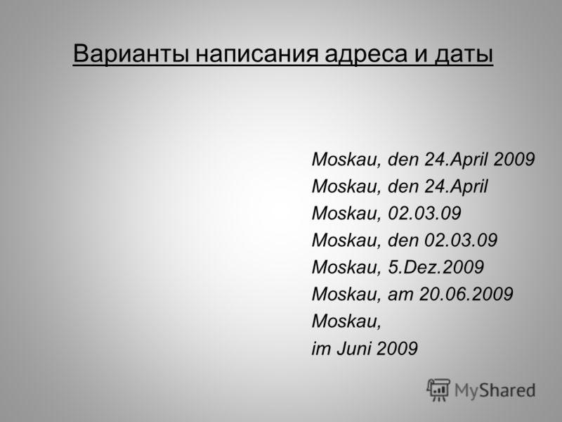 Варианты написания адреса и даты Moskau, den 24.April 2009 Моskau, den 24.April Moskau, 02.03.09 Moskau, den 02.03.09 Moskau, 5.Dez.2009 Moskau, am 20.06.2009 Moskau, im Juni 2009