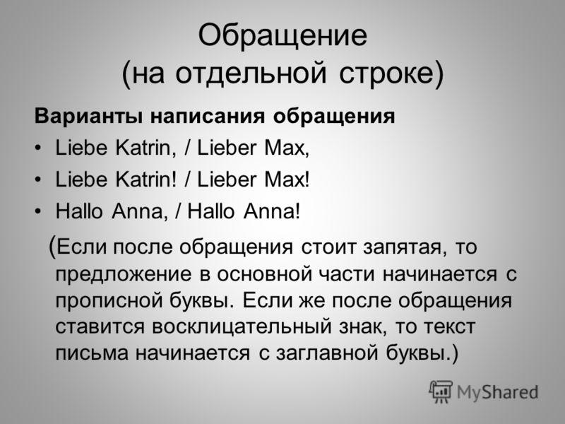 Обращение (на отдельной строке) Варианты написания обращения Liebe Katrin, / Lieber Max, Liebe Katrin! / Lieber Max! Hallo Anna, / Hallo Anna! ( Если после обращения стоит запятая, то предложение в основной части начинается с прописной буквы. Если же