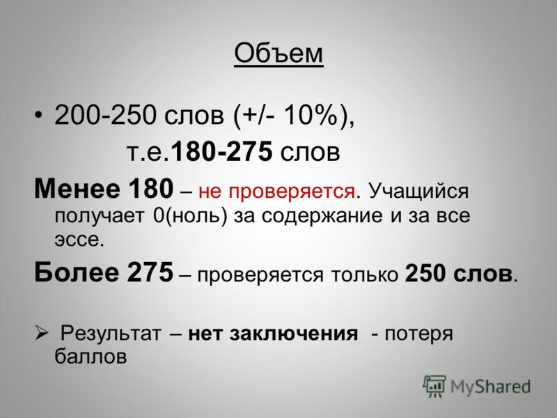 Объем 200-250 слов (+/- 10%), т.е.180-275 слов Менее 180 – не проверяется. Учащийся получает 0(ноль) за содержание и за все эссе. Более 275 – проверяется только 250 слов. Результат – нет заключения - потеря баллов