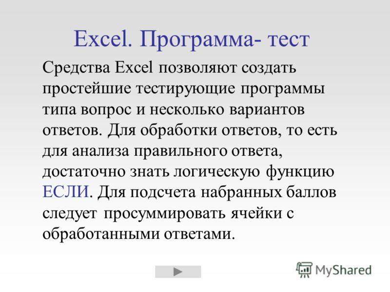 Excel. Программа- тест Средства Excel позволяют создать простейшие тестирующие программы типа вопрос и несколько вариантов ответов. Для обработки ответов, то есть для анализа правильного ответа, достаточно знать логическую функцию ЕСЛИ. Для подсчета