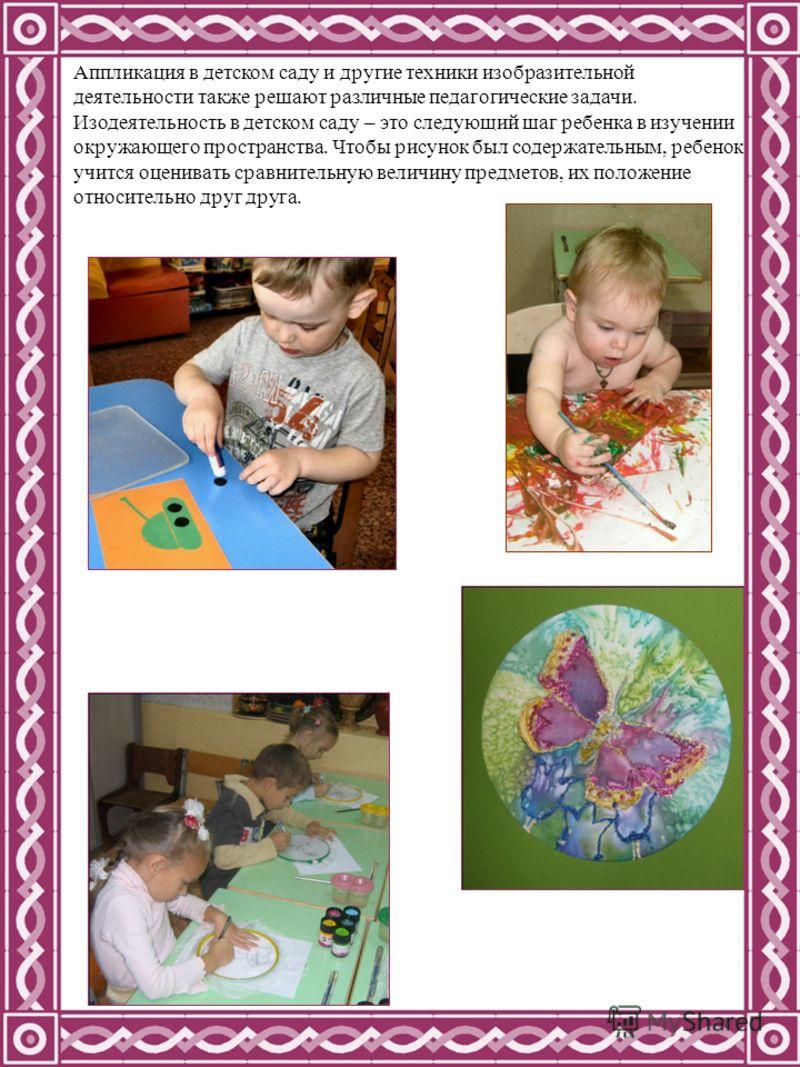 Аппликация в детском саду и другие техники изобразительной деятельности также решают различные педагогические задачи. Изодеятельность в детском саду – это следующий шаг ребенка в изучении окружающего пространства. Чтобы рисунок был содержательным, ре