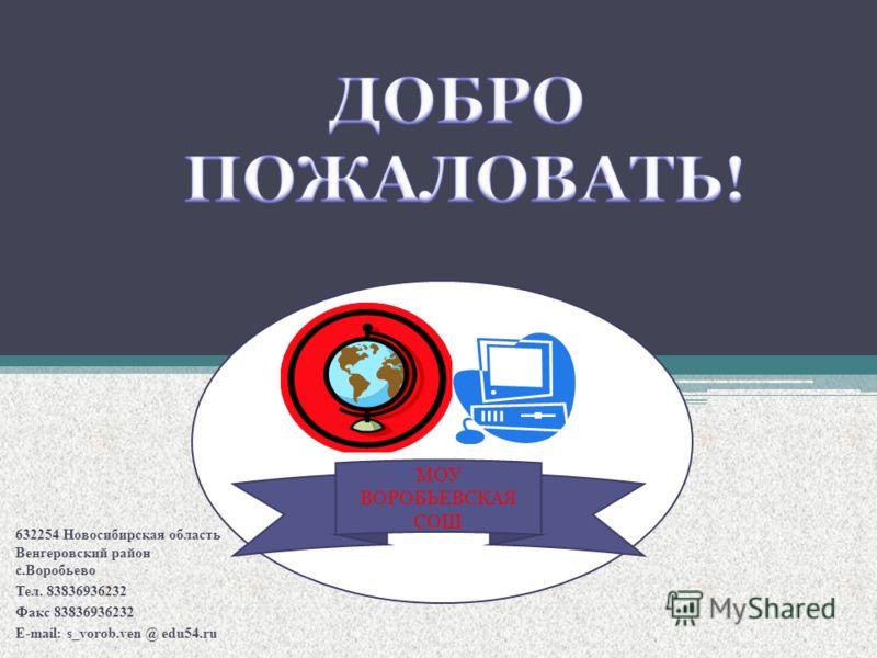 632254 Новосибирская область Венгеровский район с.Воробьево Тел. 83836936232 Факс 83836936232 E-mail: s_vorob.ven @ edu54.ru МОУ ВОРОБЬЕВСКАЯ СОШ