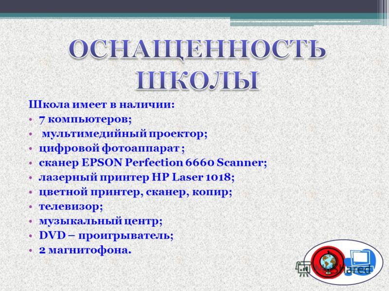 Школа имеет в наличии: 7 компьютеров; мультимедийный проектор; цифровой фотоаппарат ; сканер EPSON Perfection 6660 Scanner; лазерный принтер HP Laser 1018; цветной принтер, сканер, копир; телевизор; музыкальный центр; DVD – проигрыватель; 2 магнитофо