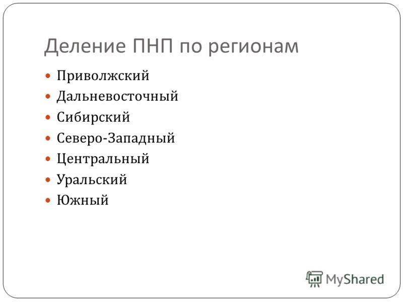 Деление ПНП по регионам Приволжский Дальневосточный Сибирский Северо - Западный Центральный Уральский Южный