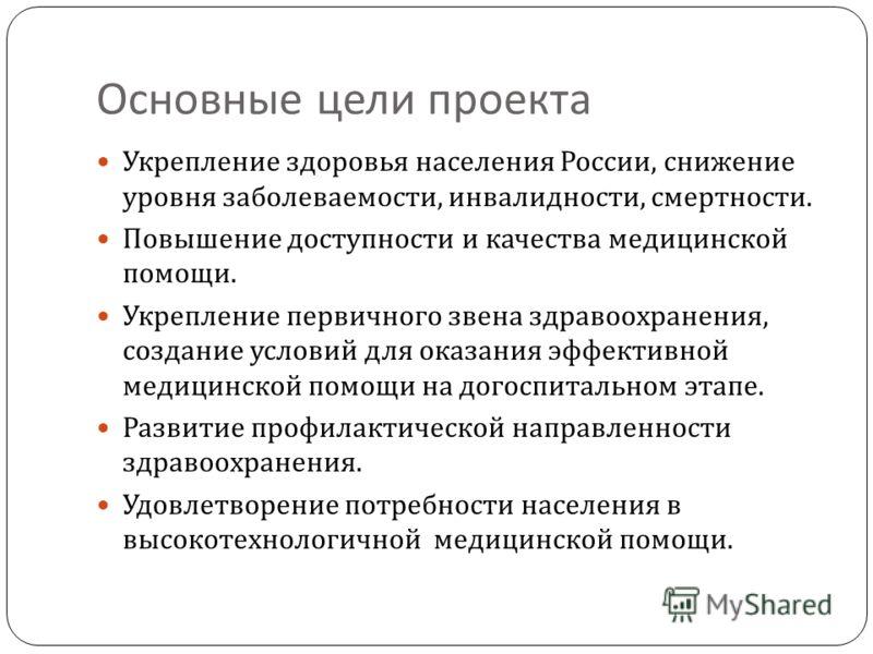 Основные цели проекта Укрепление здоровья населения России, снижение уровня заболеваемости, инвалидности, смертности. Повышение доступности и качества медицинской помощи. Укрепление первичного звена здравоохранения, создание условий для оказания эффе