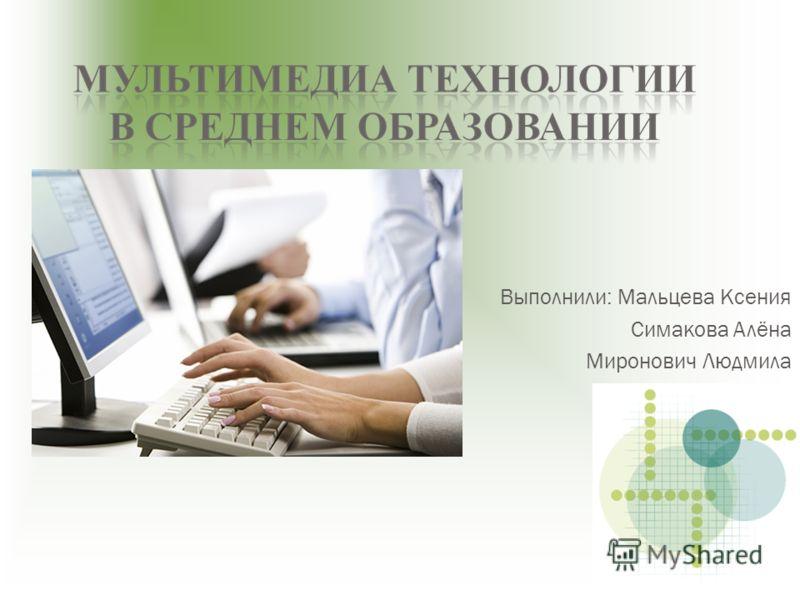 Выполнили: Мальцева Ксения Симакова Алёна Миронович Людмила